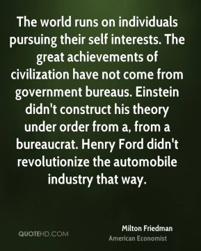 Milton Friedman - The world runs on individuals pursuing their self interests. The great achievements of civilization have not come from government bureaus. Einstein didn't construct his theory under order from a, from a bureaucrat. Henry Ford didn't revolutionize the automobile industry that way.