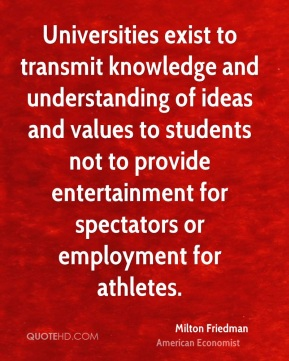 Milton Friedman - Universities exist to transmit knowledge and understanding of ideas and values to students not to provide entertainment for spectators or employment for athletes.