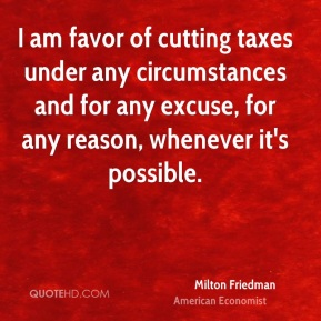 Milton Friedman - I am favor of cutting taxes under any circumstances and for any excuse, for any reason, whenever it's possible.