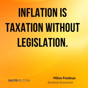 Milton Friedman - Inflation is taxation without legislation.