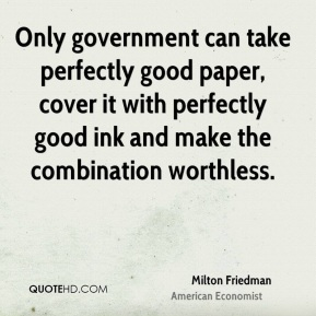 Only government can take perfectly good paper, cover it with perfectly good ink and make the combination worthless.