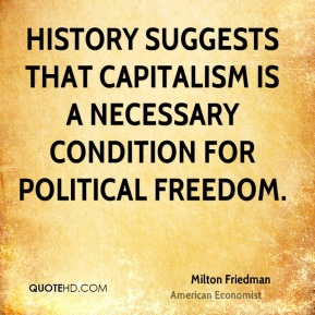 Milton Friedman  - History suggests that capitalism is a necessary condition for political freedom.