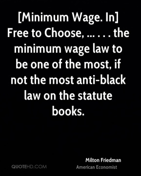 [Minimum Wage. In] Free to Choose, ... . . . the minimum wage law to be one of the most, if not the most anti-black law on the statute books.