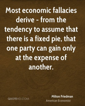 Most economic fallacies derive - from the tendency to assume that there is a fixed pie, that one party can gain only at the expense of another.