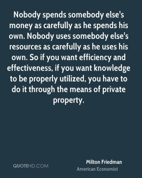 Nobody spends somebody else's money as carefully as he spends his own. Nobody uses somebody else's resources as carefully as he uses his own. So if you want efficiency and effectiveness, if you want knowledge to be properly utilized, you have to do it through the means of private property.