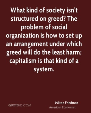 Milton Friedman  - What kind of society isn't structured on greed? The problem of social organization is how to set up an arrangement under which greed will do the least harm; capitalism is that kind of a system.