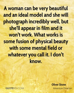 A woman can be very beautiful and an ideal model and she will photograph incredibly well, but she'll appear in film and it won't work. What works is some fusion of physical beauty with some mental field or whatever you call it. I don't know.