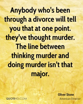 Anybody who's been through a divorce will tell you that at one point. they've thought murder. The line between thinking murder and doing murder isn't that major.