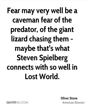 Fear may very well be a caveman fear of the predator, of the giant lizard chasing them - maybe that's what Steven Spielberg connects with so well in Lost World.