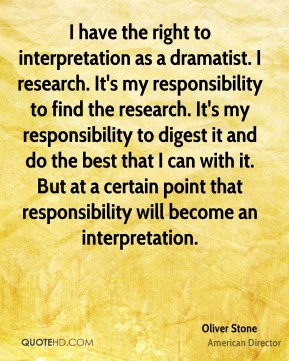 I have the right to interpretation as a dramatist. I research. It's my responsibility to find the research. It's my responsibility to digest it and do the best that I can with it. But at a certain point that responsibility will become an interpretation.