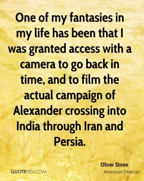 One of my fantasies in my life has been that I was granted access with a camera to go back in time, and to film the actual campaign of Alexander crossing into India through Iran and Persia.