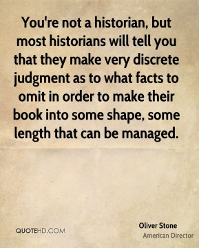 You're not a historian, but most historians will tell you that they make very discrete judgment as to what facts to omit in order to make their book into some shape, some length that can be managed.