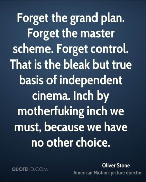 Oliver Stone  - Forget the grand plan. Forget the master scheme. Forget control. That is the bleak but true basis of independent cinema. Inch by motherfuking inch we must, because we have no other choice.