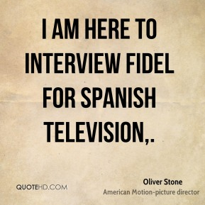 Oliver Stone  - I am here to interview Fidel for Spanish television.