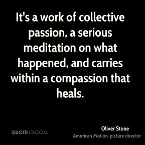 Oliver Stone  - It's a work of collective passion, a serious meditation on what happened, and carries within a compassion that heals.