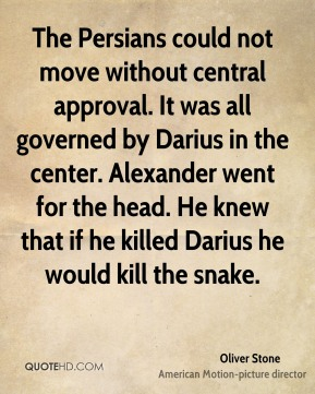 Oliver Stone  - The Persians could not move without central approval. It was all governed by Darius in the center. Alexander went for the head. He knew that if he killed Darius he would kill the snake.