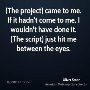Oliver Stone  - (The project) came to me. If it hadn't come to me, I wouldn't have done it. (The script) just hit me between the eyes.