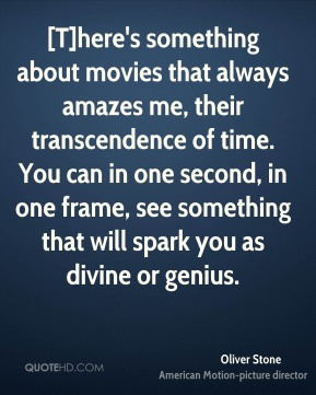 Oliver Stone  - [T]here's something about movies that always amazes me, their transcendence of time. You can in one second, in one frame, see something that will spark you as divine or genius.