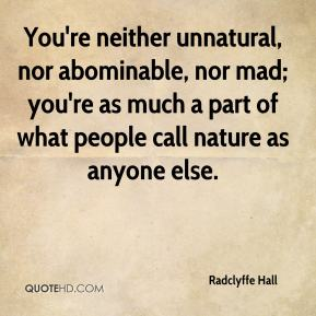 Radclyffe Hall - You're neither unnatural, nor abominable, nor mad; you're as much a part of what people call nature as anyone else.