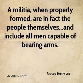 Richard Henry Lee  - A militia, when properly formed, are in fact the people themselves...and include all men capable of bearing arms.