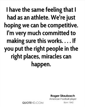 Roger Staubach  - I have the same feeling that I had as an athlete. We're just hoping we can be competitive. I'm very much committed to making sure this works. . . . If you put the right people in the right places, miracles can happen.