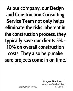 Roger Staubach - At our company, our Design and Construction Consulting Service Team not only helps eliminate the risks inherent in the construction process, they typically save our clients 5% - 10% on overall construction costs. They also help make sure projects come in on time.