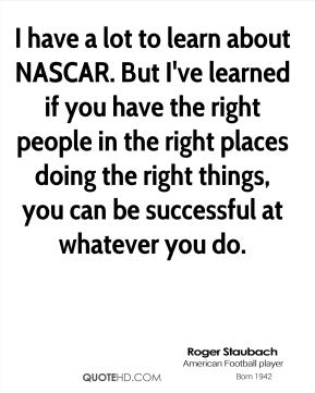 I have a lot to learn about NASCAR. But I've learned if you have the right people in the right places doing the right things, you can be successful at whatever you do.