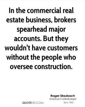 Roger Staubach - In the commercial real estate business, brokers spearhead major accounts. But they wouldn't have customers without the people who oversee construction.