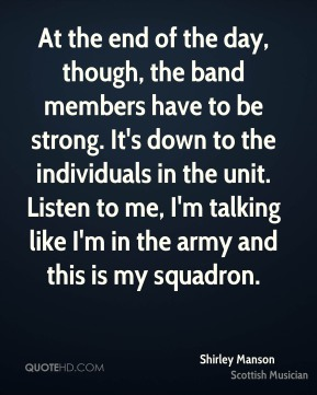 At the end of the day, though, the band members have to be strong. It's down to the individuals in the unit. Listen to me, I'm talking like I'm in the army and this is my squadron.