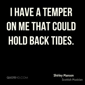 Shirley Manson - I have a temper on me that could hold back tides.