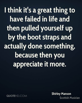 I think it's a great thing to have failed in life and then pulled yourself up by the boot straps and actually done something, because then you appreciate it more.