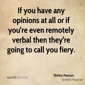 Shirley Manson - If you have any opinions at all or if you're even remotely verbal then they're going to call you fiery.