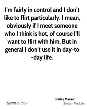 I'm fairly in control and I don't like to flirt particularly. I mean, obviously if I meet someone who I think is hot, of course I'll want to flirt with him, But in general I don't use it in day-to-day life.