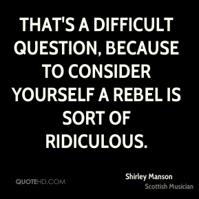 That's a difficult question, because to consider yourself a rebel is sort of ridiculous.