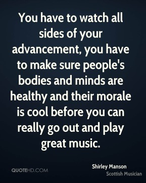 Shirley Manson - You have to watch all sides of your advancement, you have to make sure people's bodies and minds are healthy and their morale is cool before you can really go out and play great music.