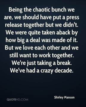 Being the chaotic bunch we are, we should have put a press release together but we didn't. We were quite taken aback by how big a deal was made of it. But we love each other and we still want to work together. We're just taking a break. We've had a crazy decade.