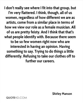 I don't really see where I fit into that group, but I'm very flattered. I think, though, all of us women, regardless of how different we are as artists, come from a similar place in terms of how we view our role as a female musician. All of us are pretty feisty. And I think that that's what people identify with. Because there seem to be so few women right now who are interested in having an opinion. Having something to say. Trying to do things a little differently. Refusing to take our clothes off to further our careers.