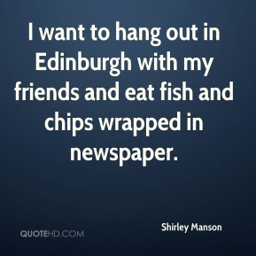 I want to hang out in Edinburgh with my friends and eat fish and chips wrapped in newspaper.