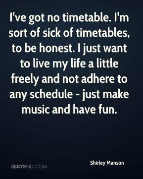 I've got no timetable. I'm sort of sick of timetables, to be honest. I just want to live my life a little freely and not adhere to any schedule - just make music and have fun.