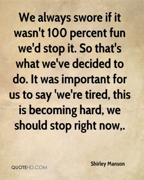 We always swore if it wasn't 100 percent fun we'd stop it. So that's what we've decided to do. It was important for us to say 'we're tired, this is becoming hard, we should stop right now.