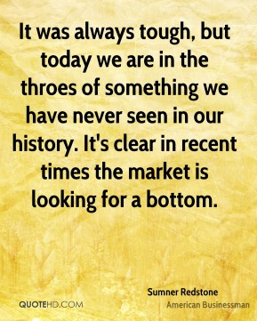 Sumner Redstone - It was always tough, but today we are in the throes of something we have never seen in our history. It's clear in recent times the market is looking for a bottom.