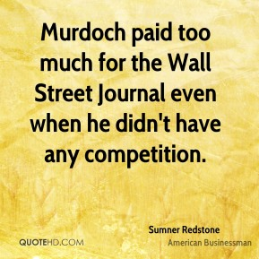Sumner Redstone - Murdoch paid too much for the Wall Street Journal even when he didn't have any competition.