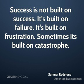 Sumner Redstone - Success is not built on success. It's built on failure. It's built on frustration. Sometimes its built on catastrophe.