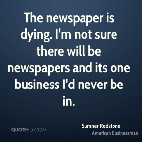 Sumner Redstone - The newspaper is dying. I'm not sure there will be newspapers and its one business I'd never be in.