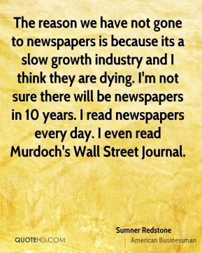 Sumner Redstone - The reason we have not gone to newspapers is because its a slow growth industry and I think they are dying. I'm not sure there will be newspapers in 10 years. I read newspapers every day. I even read Murdoch's Wall Street Journal.