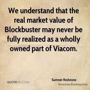 We understand that the real market value of Blockbuster may never be fully realized as a wholly owned part of Viacom.