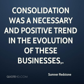 Sumner Redstone  - Consolidation was a necessary and positive trend in the evolution of these businesses.