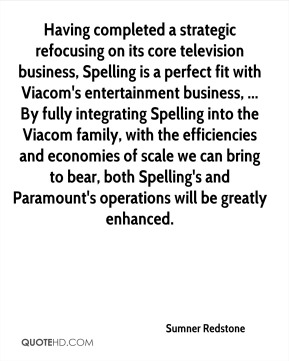 Having completed a strategic refocusing on its core television business, Spelling is a perfect fit with Viacom's entertainment business, ... By fully integrating Spelling into the Viacom family, with the efficiencies and economies of scale we can bring to bear, both Spelling's and Paramount's operations will be greatly enhanced.