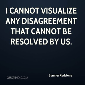 Sumner Redstone  - I cannot visualize any disagreement that cannot be resolved by us.
