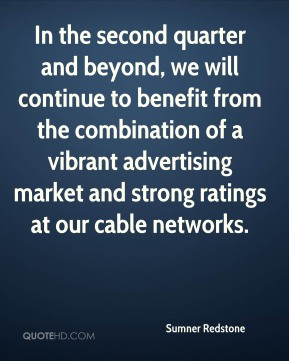 In the second quarter and beyond, we will continue to benefit from the combination of a vibrant advertising market and strong ratings at our cable networks.